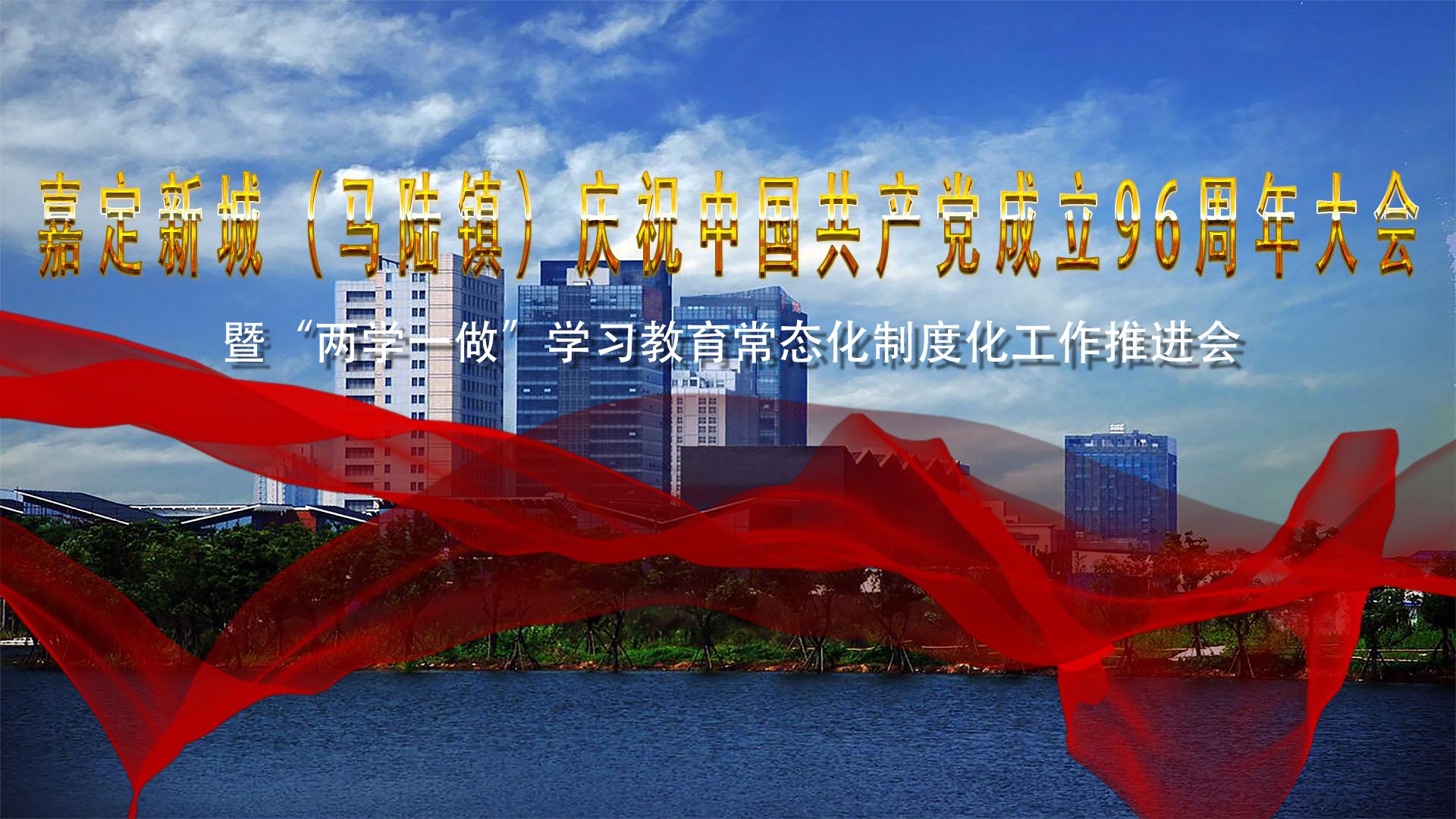 """嘉定新城(马陆镇)庆祝中国共产党成立96周年大会暨""""两学一做""""学习教育常态化制度化工作推进会现场视频"""